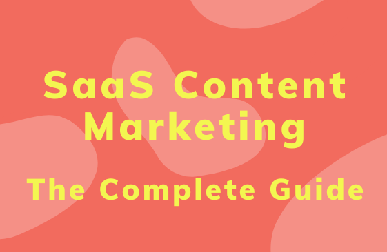 The Complete Guide to SaaS Content Marketing in 2019